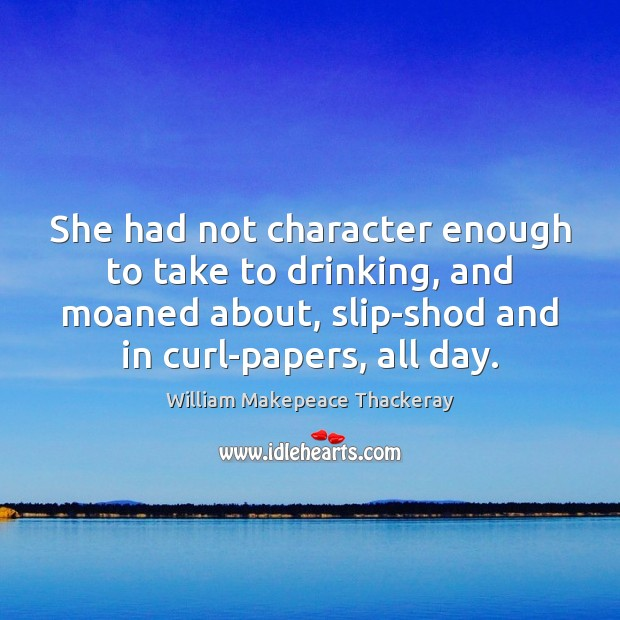 She had not character enough to take to drinking, and moaned about, William Makepeace Thackeray Picture Quote