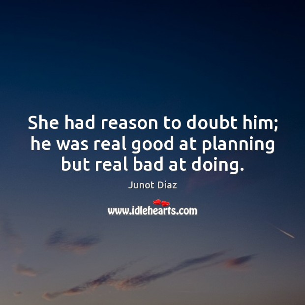 She had reason to doubt him; he was real good at planning but real bad at doing. Image