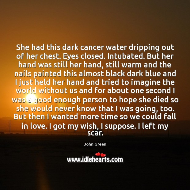 She had this dark cancer water dripping out of her chest. Eyes John Green Picture Quote