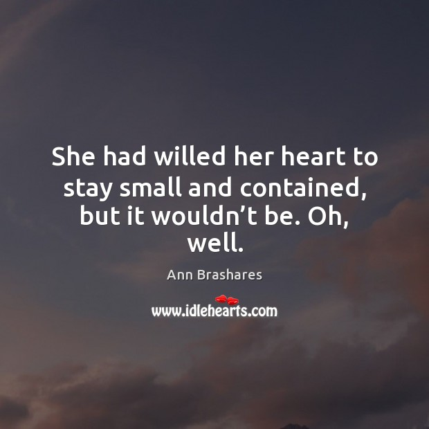 She had willed her heart to stay small and contained, but it wouldn't be. Oh, well. Image