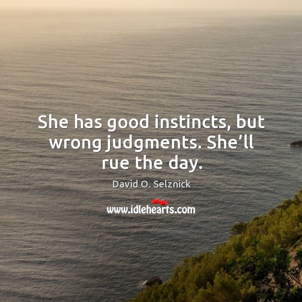 She has good instincts, but wrong judgments. She'll rue the day. Image