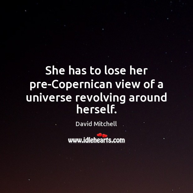 She has to lose her pre-Copernican view of a universe revolving around herself. Image