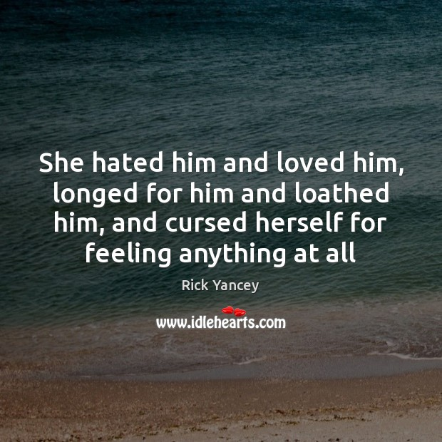 She hated him and loved him, longed for him and loathed him, Rick Yancey Picture Quote