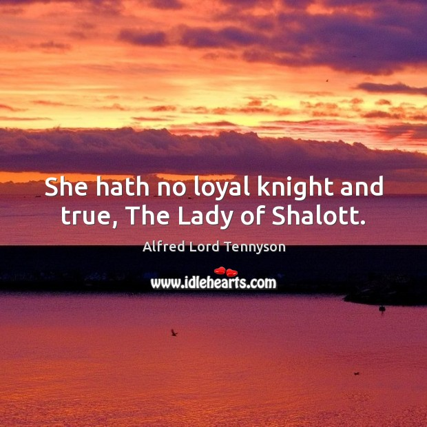 She hath no loyal knight and true, The Lady of Shalott. Alfred Lord Tennyson Picture Quote