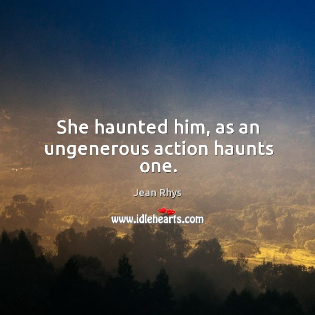 She haunted him, as an ungenerous action haunts one. Image