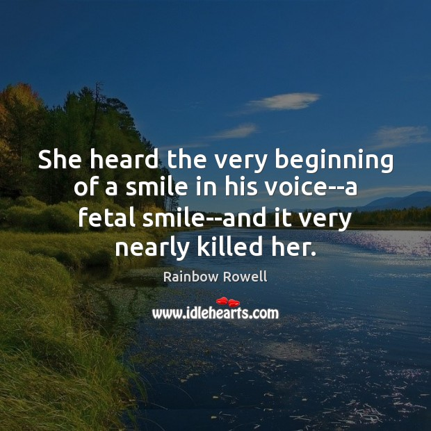 She heard the very beginning of a smile in his voice–a fetal Rainbow Rowell Picture Quote