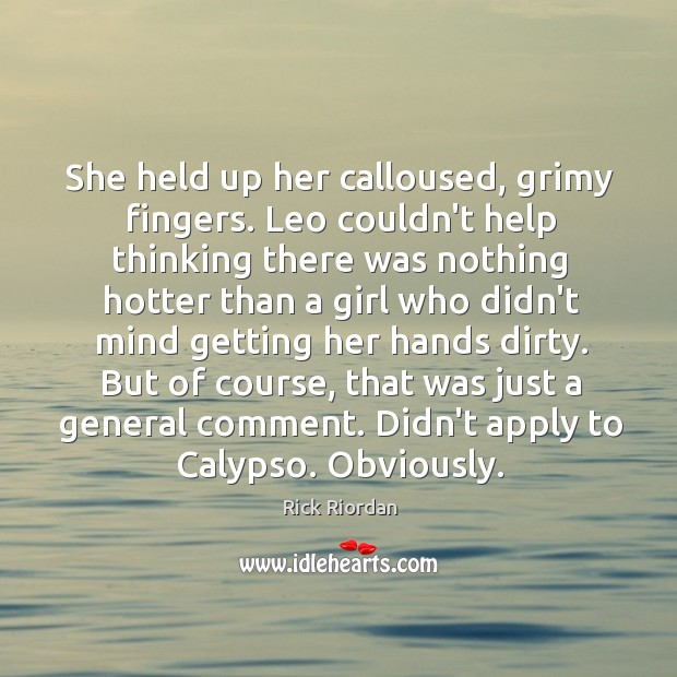She held up her calloused, grimy fingers. Leo couldn't help thinking there Rick Riordan Picture Quote