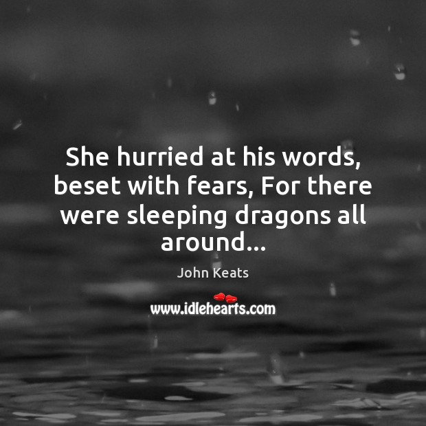 She hurried at his words, beset with fears, For there were sleeping dragons all around… John Keats Picture Quote