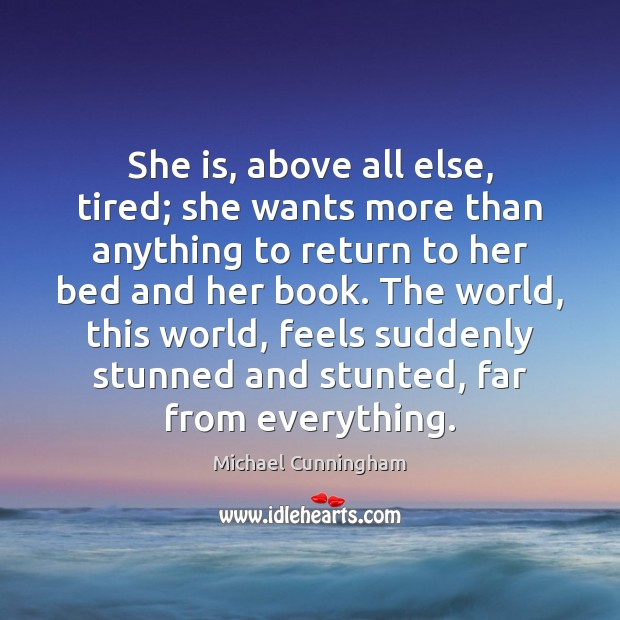 She is, above all else, tired; she wants more than anything to Michael Cunningham Picture Quote