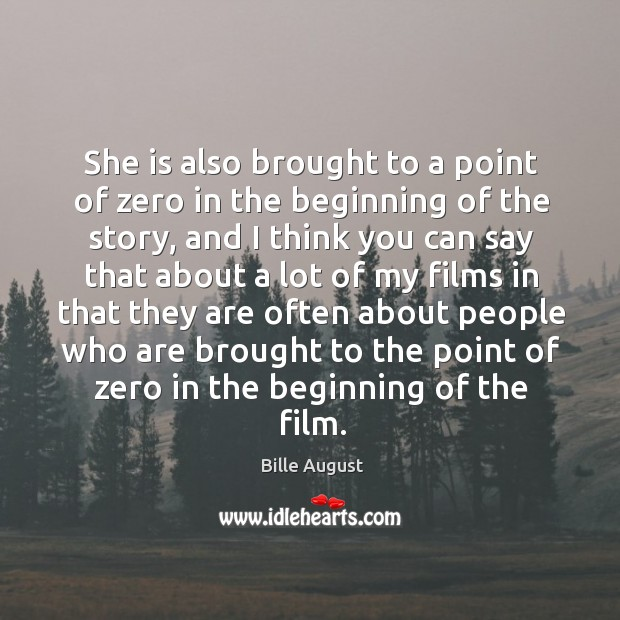 She is also brought to a point of zero in the beginning of the story, and I think you can say Bille August Picture Quote