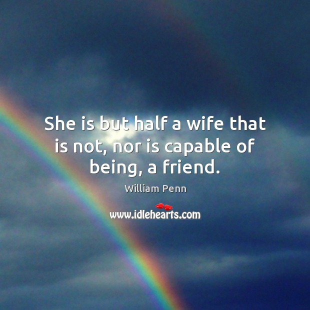 She is but half a wife that is not, nor is capable of being, a friend. William Penn Picture Quote
