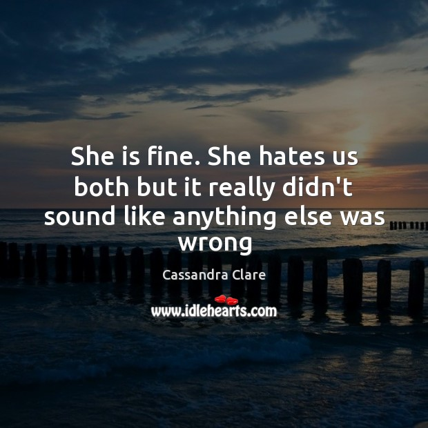 She is fine. She hates us both but it really didn't sound like anything else was wrong Cassandra Clare Picture Quote