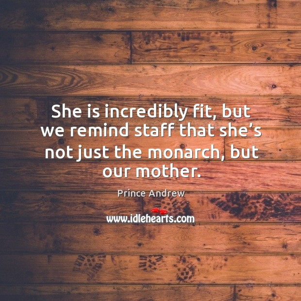 She is incredibly fit, but we remind staff that she's not just the monarch, but our mother. Image