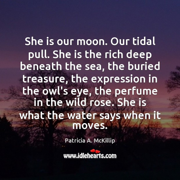 She is our moon. Our tidal pull. She is the rich deep Image