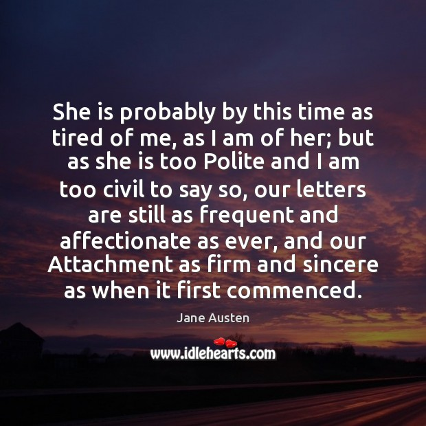 She is probably by this time as tired of me, as I Jane Austen Picture Quote