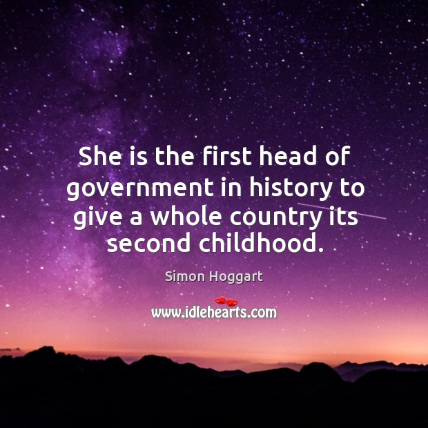 She is the first head of government in history to give a whole country its second childhood. Simon Hoggart Picture Quote