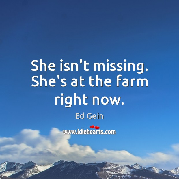 She isn't missing. She's at the farm right now. Farm Quotes Image