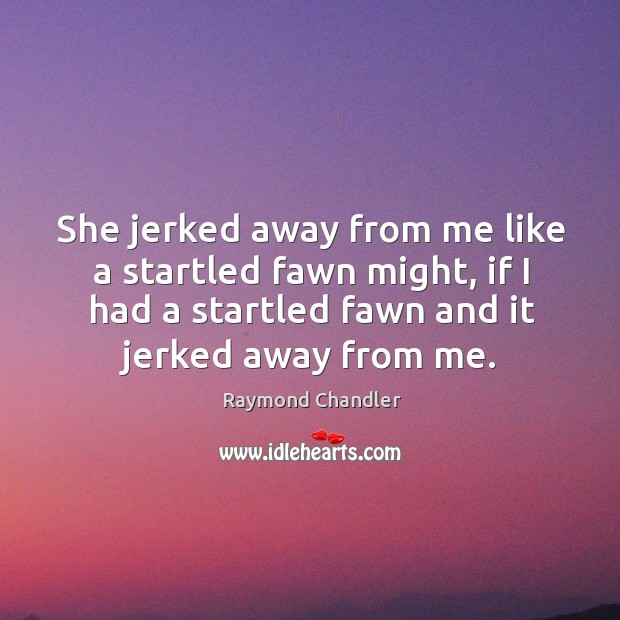 Image, She jerked away from me like a startled fawn might, if I had a startled fawn and it jerked away from me.