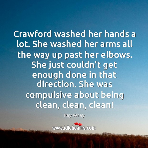 She just couldn't get enough done in that direction. She was compulsive about being clean, clean, clean! Fay Wray Picture Quote
