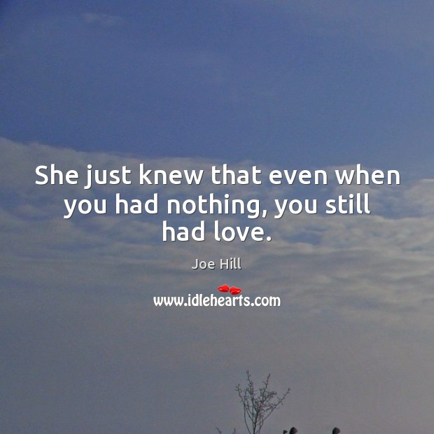She just knew that even when you had nothing, you still had love. Joe Hill Picture Quote