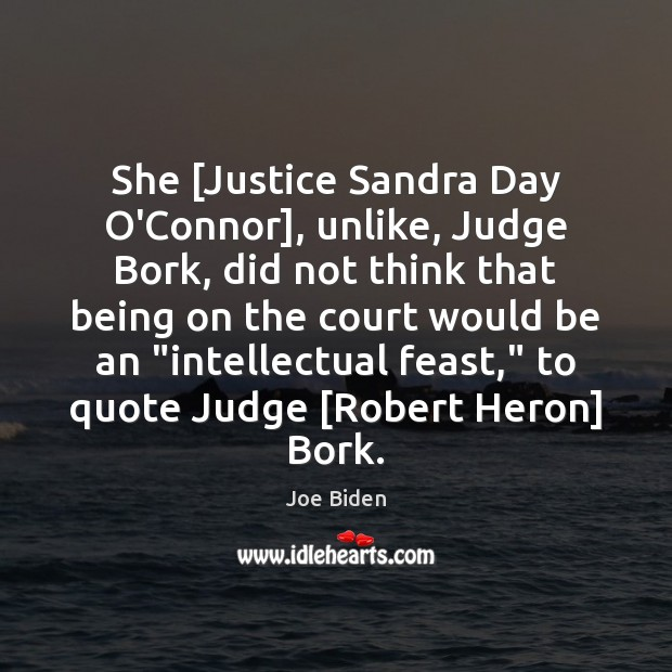 She [Justice Sandra Day O'Connor], unlike, Judge Bork, did not think that Joe Biden Picture Quote