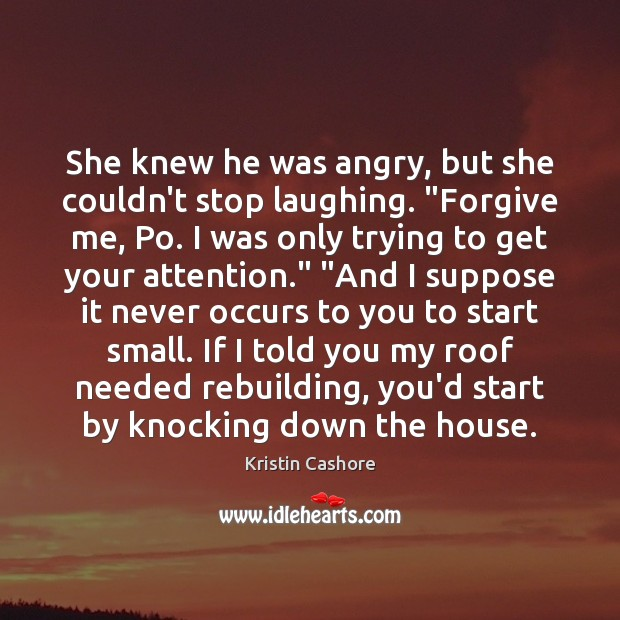 "She knew he was angry, but she couldn't stop laughing. ""Forgive me, Kristin Cashore Picture Quote"
