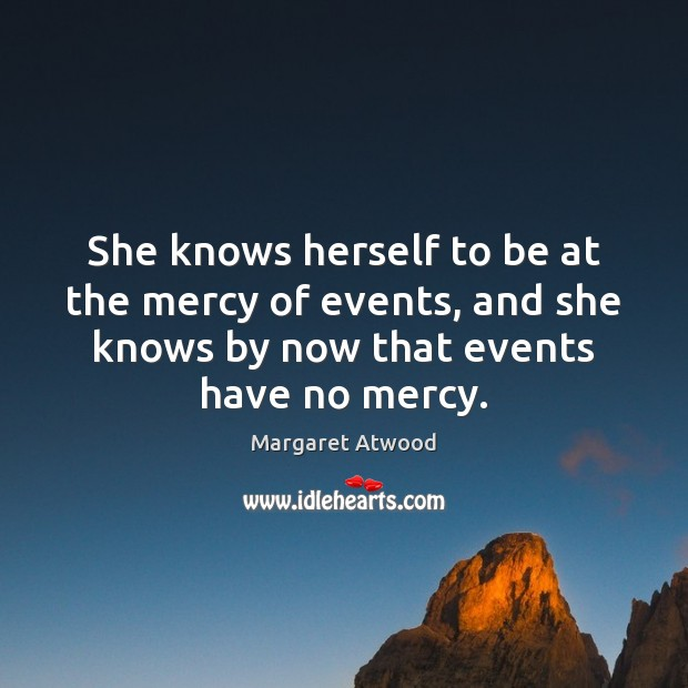 She knows herself to be at the mercy of events, and she Image
