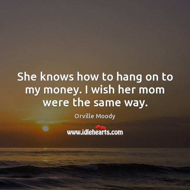 She knows how to hang on to my money. I wish her mom were the same way. Image