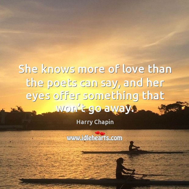 She knows more of love than the poets can say, and her eyes offer something that won't go away. Harry Chapin Picture Quote