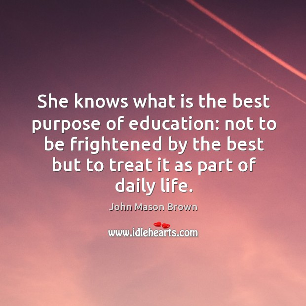 She knows what is the best purpose of education: not to be frightened by the best but to treat it as part of daily life. John Mason Brown Picture Quote