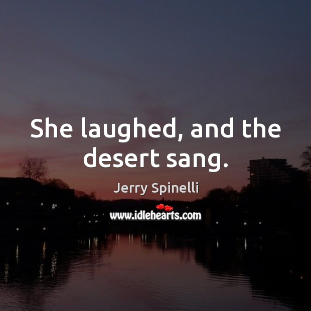 She laughed, and the desert sang. Jerry Spinelli Picture Quote