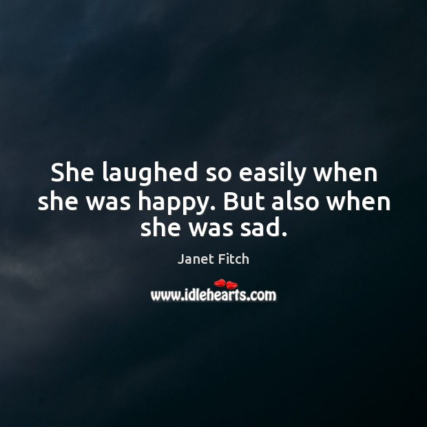 She laughed so easily when she was happy. But also when she was sad. Janet Fitch Picture Quote