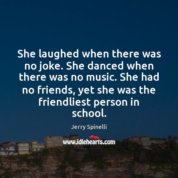 She laughed when there was no joke. She danced when there was Jerry Spinelli Picture Quote