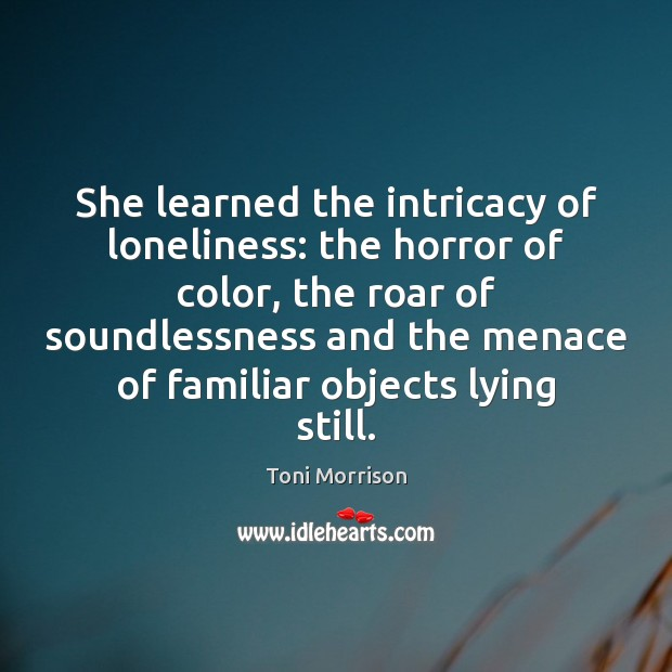 She learned the intricacy of loneliness: the horror of color, the roar Toni Morrison Picture Quote