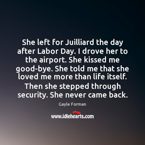 She left for Juilliard the day after Labor Day. I drove her Gayle Forman Picture Quote