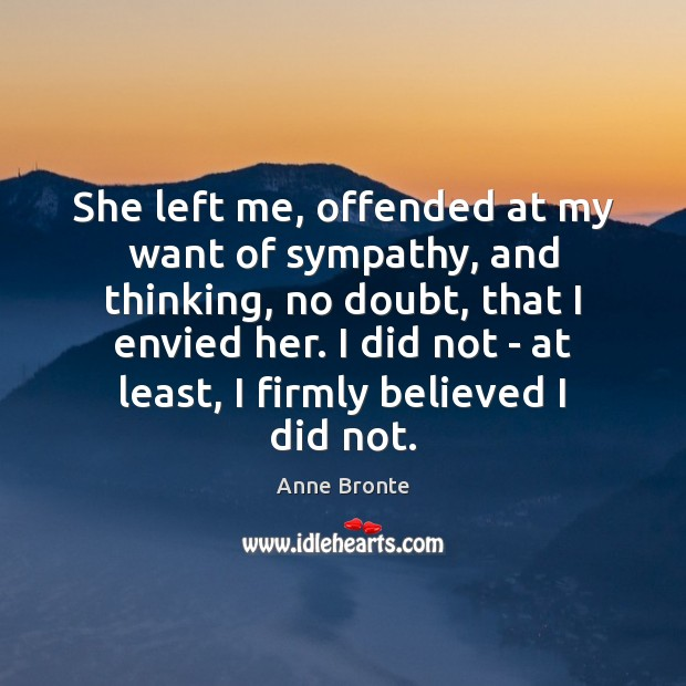 She left me, offended at my want of sympathy, and thinking, no Image