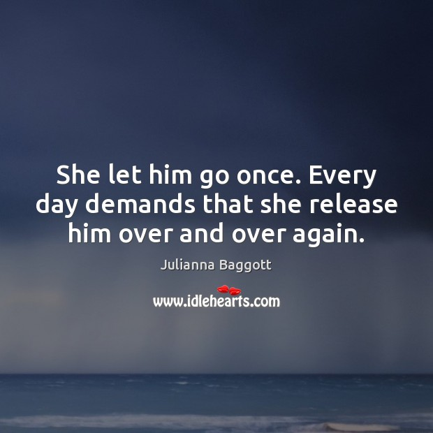 She let him go once. Every day demands that she release him over and over again. Julianna Baggott Picture Quote