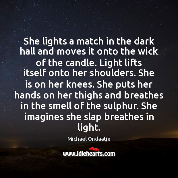 She lights a match in the dark hall and moves it onto Michael Ondaatje Picture Quote