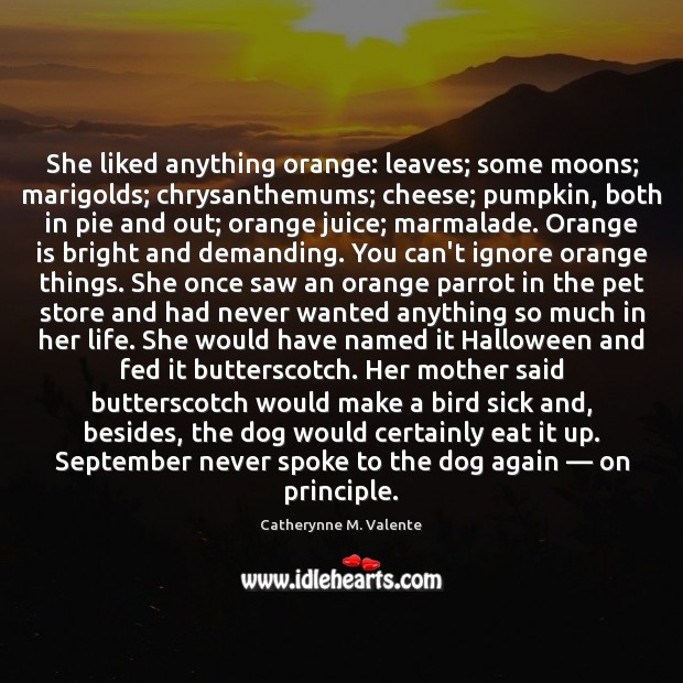 She liked anything orange: leaves; some moons; marigolds; chrysanthemums; cheese; pumpkin, both Catherynne M. Valente Picture Quote