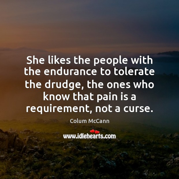 She likes the people with the endurance to tolerate the drudge, the Pain Quotes Image