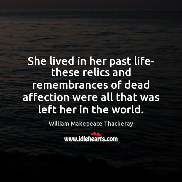 She lived in her past life- these relics and remembrances of dead William Makepeace Thackeray Picture Quote