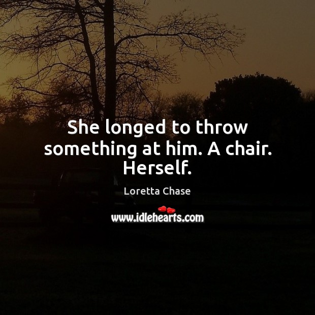 She longed to throw something at him. A chair. Herself. Image