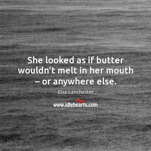 She looked as if butter wouldn't melt in her mouth – or anywhere else. Elsa Lanchester Picture Quote
