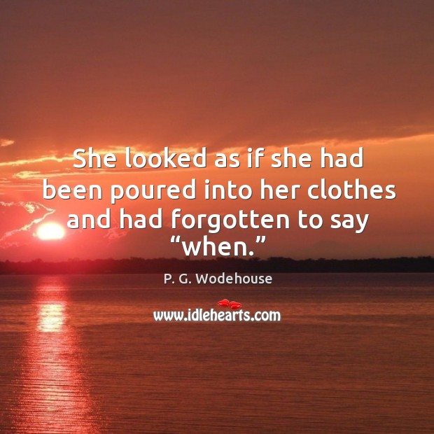 """She looked as if she had been poured into her clothes and had forgotten to say """"when."""" Image"""