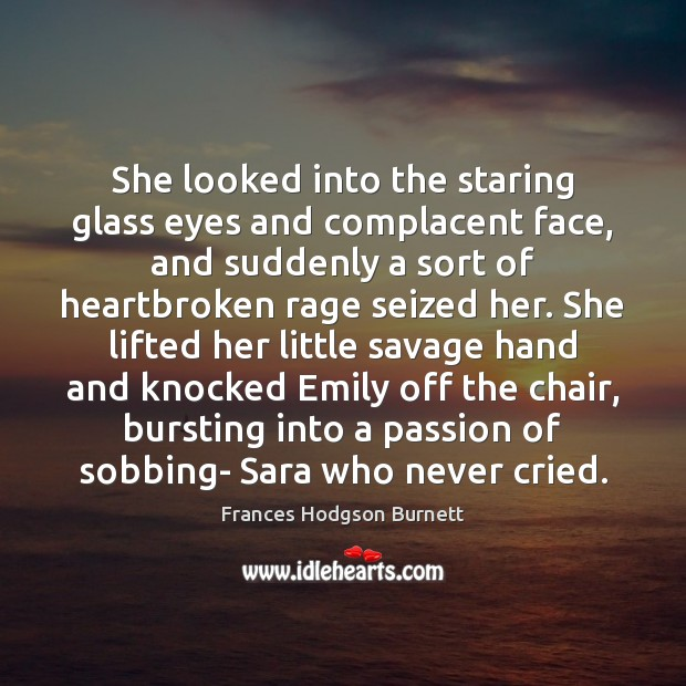 She looked into the staring glass eyes and complacent face, and suddenly Frances Hodgson Burnett Picture Quote