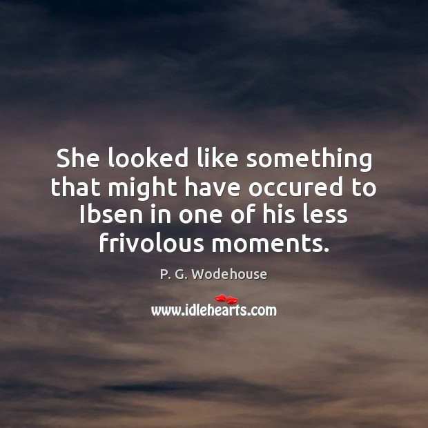 She looked like something that might have occured to Ibsen in one P. G. Wodehouse Picture Quote