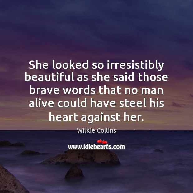She looked so irresistibly beautiful as she said those brave words that Wilkie Collins Picture Quote