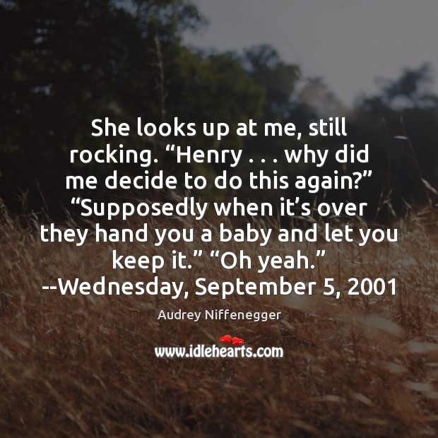 "Image, She looks up at me, still rocking. ""Henry . . . why did me decide"