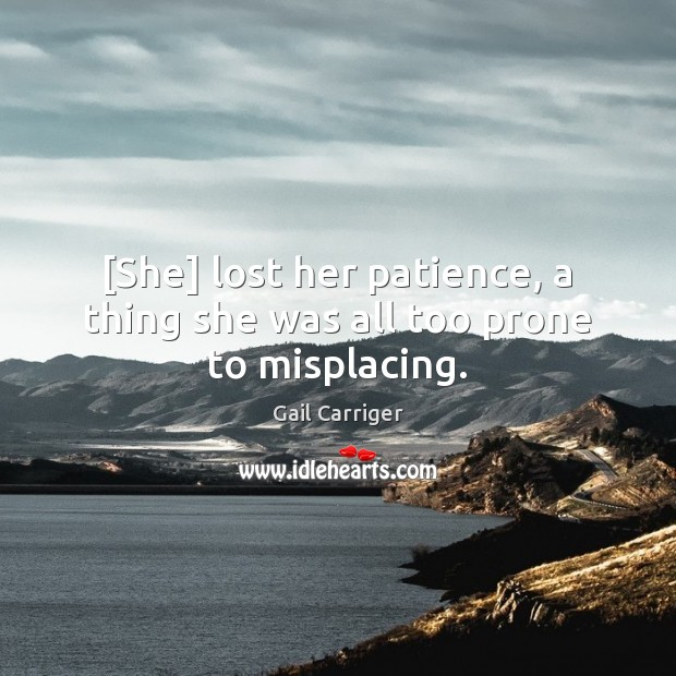 [She] lost her patience, a thing she was all too prone to misplacing. Gail Carriger Picture Quote