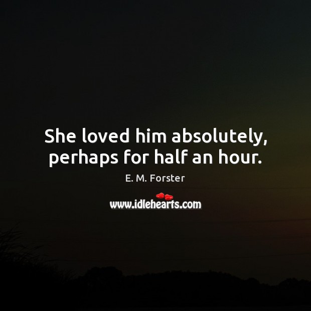 She loved him absolutely, perhaps for half an hour. E. M. Forster Picture Quote
